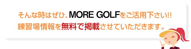そんな時はぜひ、モアゴルフをご活用下さい!!練習場を無料で掲載させていただきます。